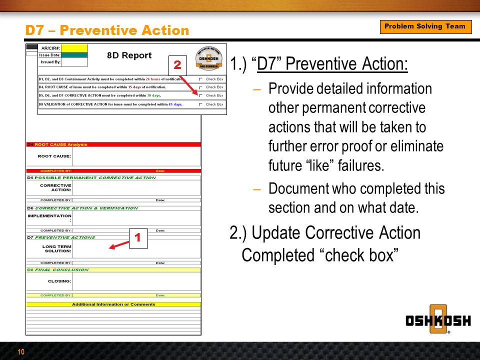 10 1.) D7 Preventive Action: –Provide detailed information other permanent corrective actions that will be taken to further error proof or eliminate future like failures.