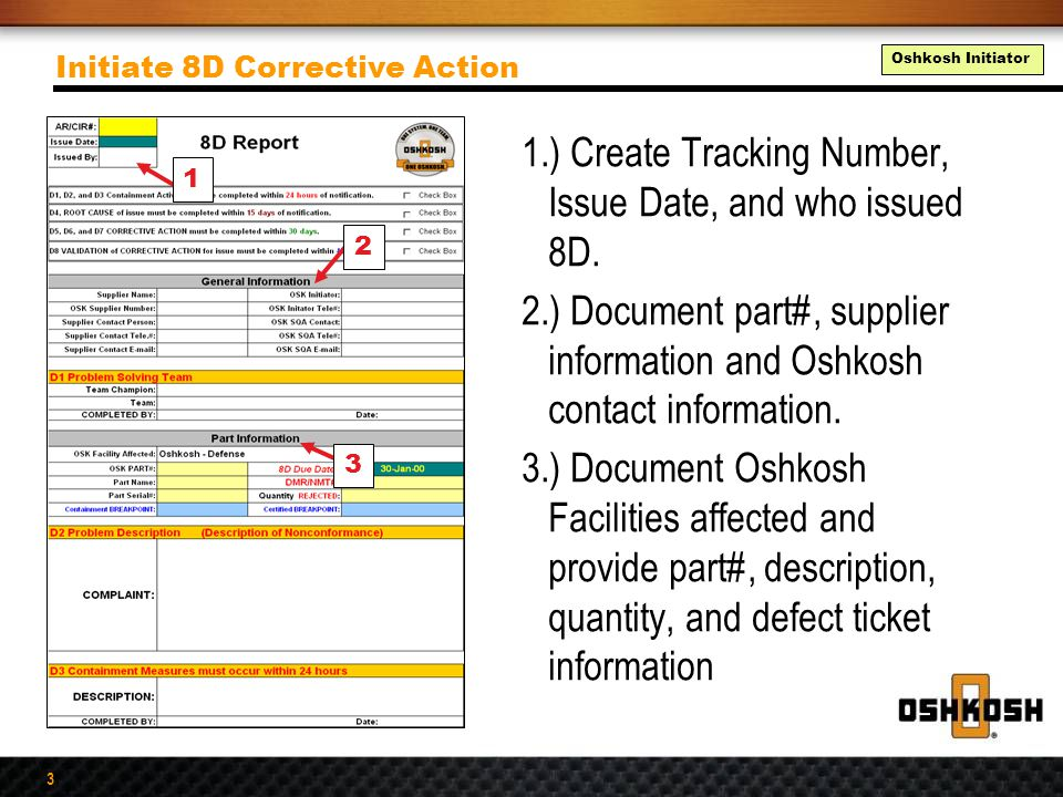 3 1.) Create Tracking Number, Issue Date, and who issued 8D. 2.) Document part#, supplier information and Oshkosh contact information. 3.) Document Os