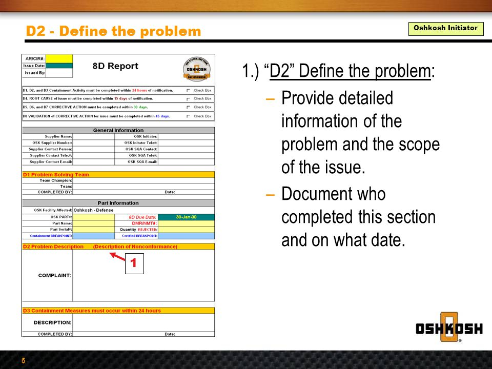 """5 1.) """"D2"""" Define the problem: –Provide detailed information of the problem and the scope of the issue. –Document who completed this section and on wh"""