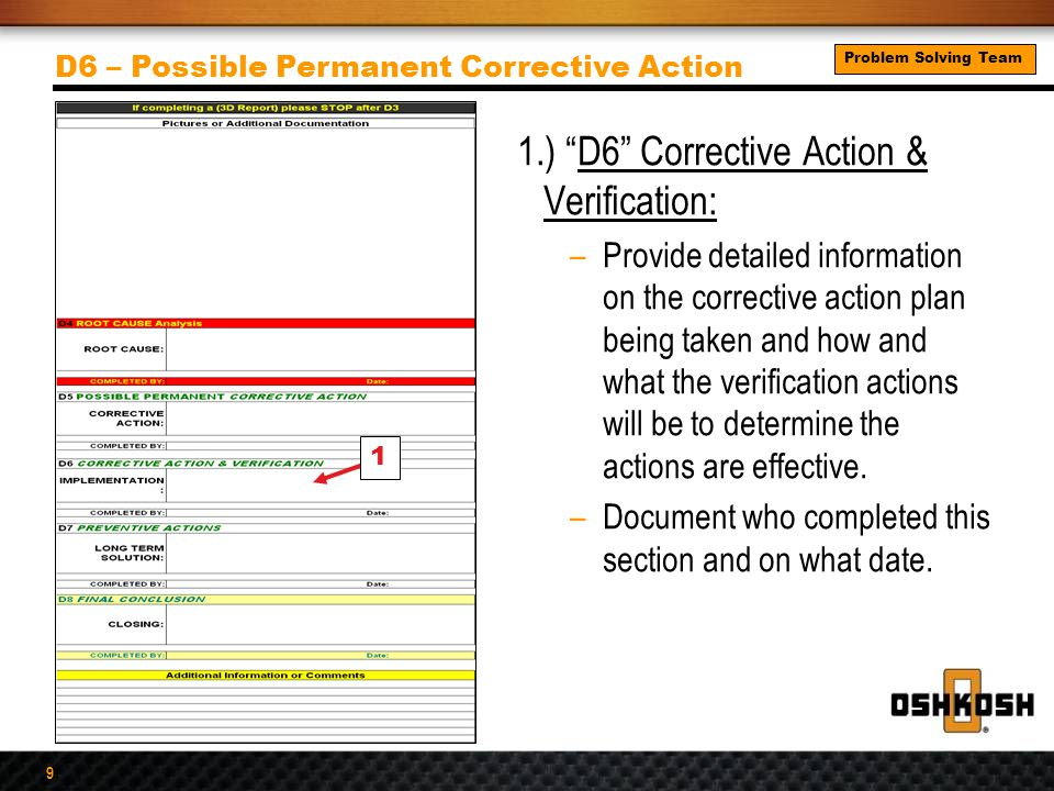 9 1.) D6 Corrective Action & Verification: –Provide detailed information on the corrective action plan being taken and how and what the verification actions will be to determine the actions are effective.