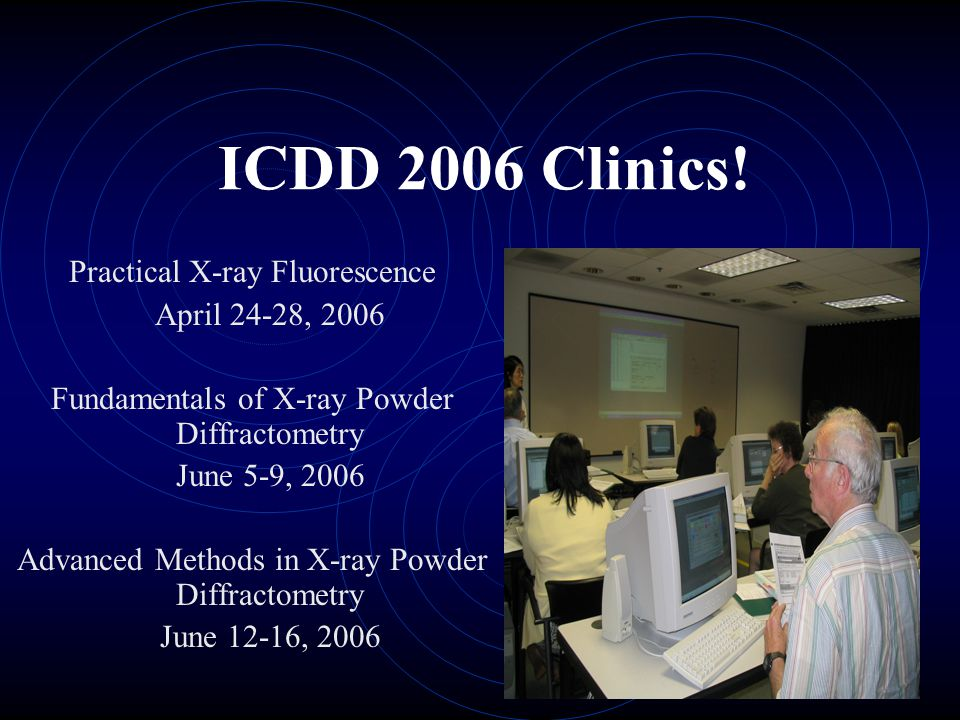 ICDD 2006 Clinics! Practical X-ray Fluorescence April 24-28, 2006 Fundamentals of X-ray Powder Diffractometry June 5-9, 2006 Advanced Methods in X-ray