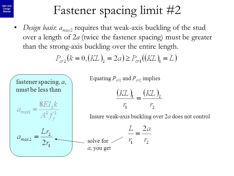Fastener spacing limit #2 fastener spacing, a, must be less than Design basis: a max2 requires that weak-axis buckling of the stud over a length of 2a (twice the fastener spacing) must be greater than the strong-axis buckling over the entire length.