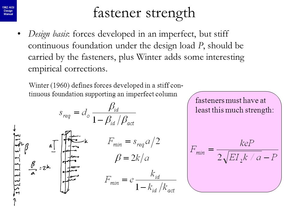 fastener strength fasteners must have at least this much strength: Design basis: forces developed in an imperfect, but stiff continuous foundation under the design load P, should be carried by the fasteners, plus Winter adds some interesting empirical corrections.