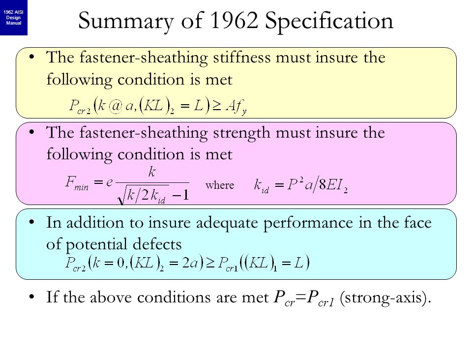 Summary of 1962 Specification The fastener-sheathing stiffness must insure the following condition is met The fastener-sheathing strength must insure the following condition is met In addition to insure adequate performance in the face of potential defects If the above conditions are met P cr = P cr1 (strong-axis).