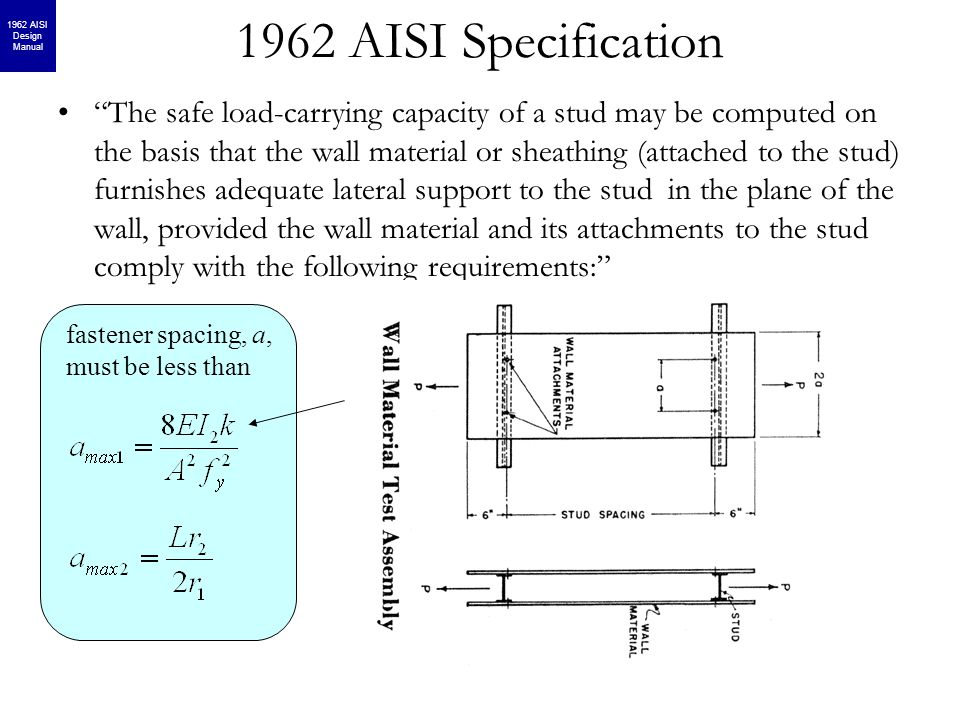 1962 AISI Specification The safe load-carrying capacity of a stud may be computed on the basis that the wall material or sheathing (attached to the stud) furnishes adequate lateral support to the stud in the plane of the wall, provided the wall material and its attachments to the stud comply with the following requirements: fastener spacing, a, must be less than 1962 AISI Design Manual