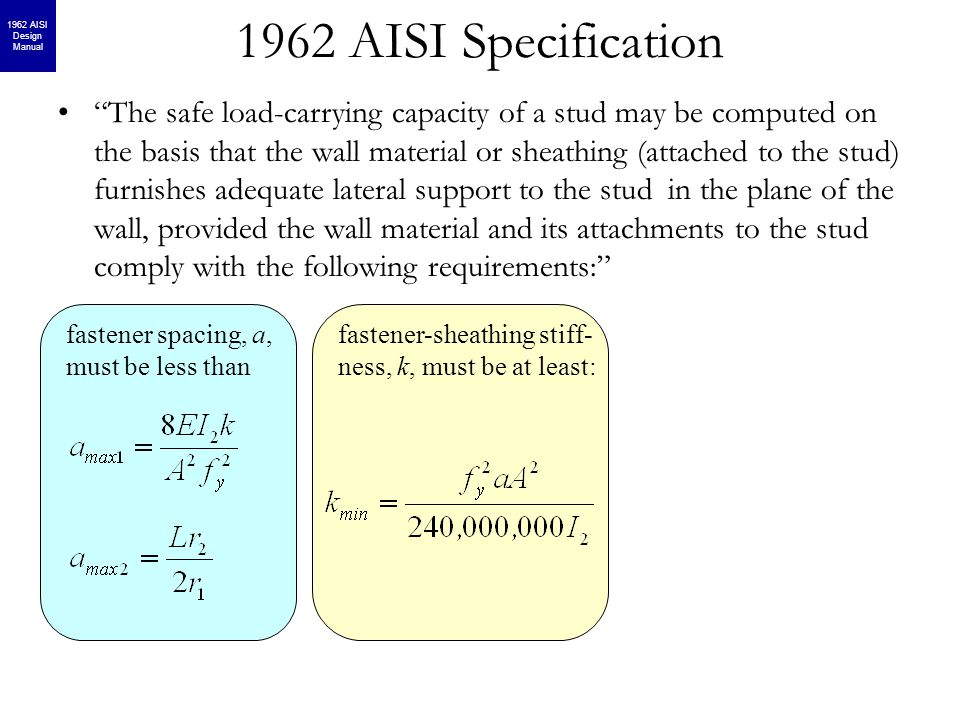 fastener-sheathing stiff- ness, k, must be at least: 1962 AISI Specification The safe load-carrying capacity of a stud may be computed on the basis that the wall material or sheathing (attached to the stud) furnishes adequate lateral support to the stud in the plane of the wall, provided the wall material and its attachments to the stud comply with the following requirements: fastener spacing, a, must be less than 1962 AISI Design Manual