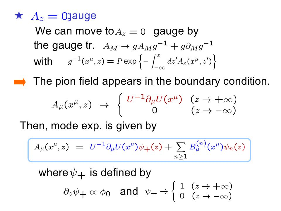 ★ gauge The pion field appears in the boundary condition. Then, mode exp. is given by where is defined by and with the gauge tr. We can move to gauge