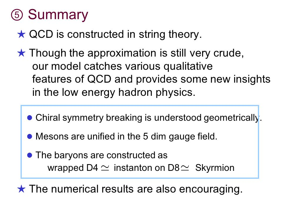 ⑤ Summary Chiral symmetry breaking is understood geometrically. Mesons are unified in the 5 dim gauge field. ★ The numerical results are also encourag