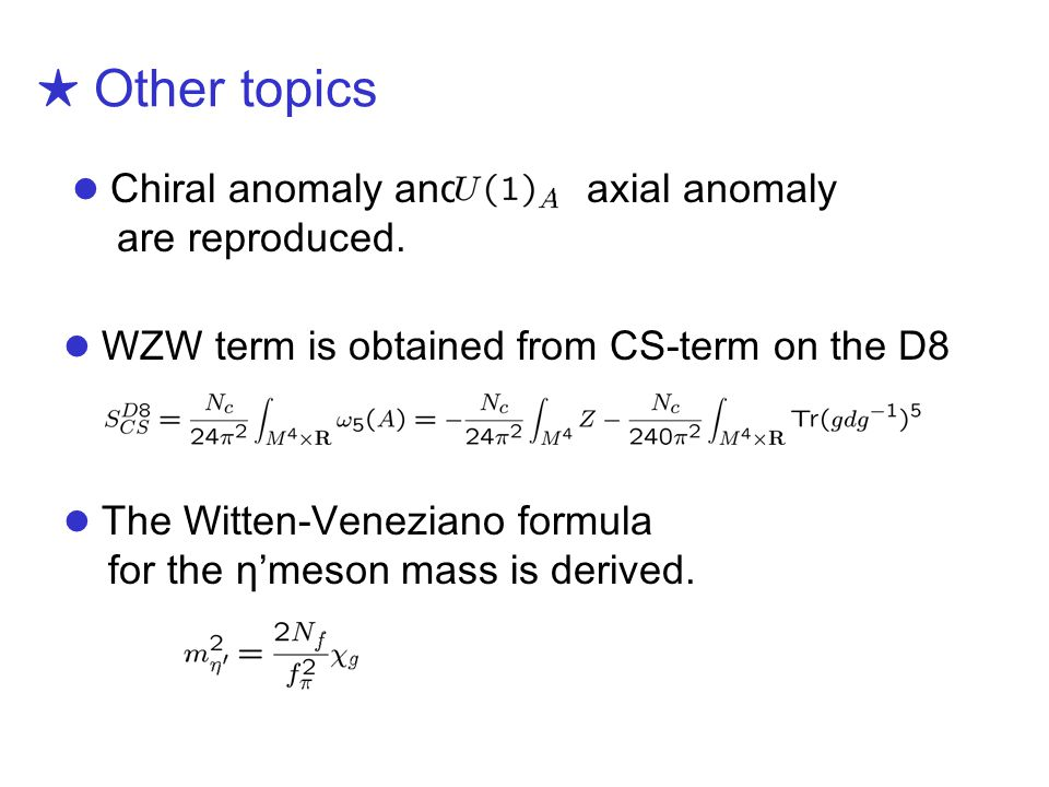Chiral anomaly and axial anomaly are reproduced. ★ Other topics WZW term is obtained from CS-term on the D8 The Witten-Veneziano formula for the η'mes