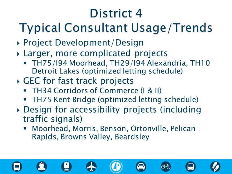  Project Development/Design  Larger, more complicated projects  TH75/I94 Moorhead, TH29/I94 Alexandria, TH10 Detroit Lakes (optimized letting schedule)  GEC for fast track projects  TH34 Corridors of Commerce (I & II)  TH75 Kent Bridge (optimized letting schedule)  Design for accessibility projects (including traffic signals)  Moorhead, Morris, Benson, Ortonville, Pelican Rapids, Browns Valley, Beardsley