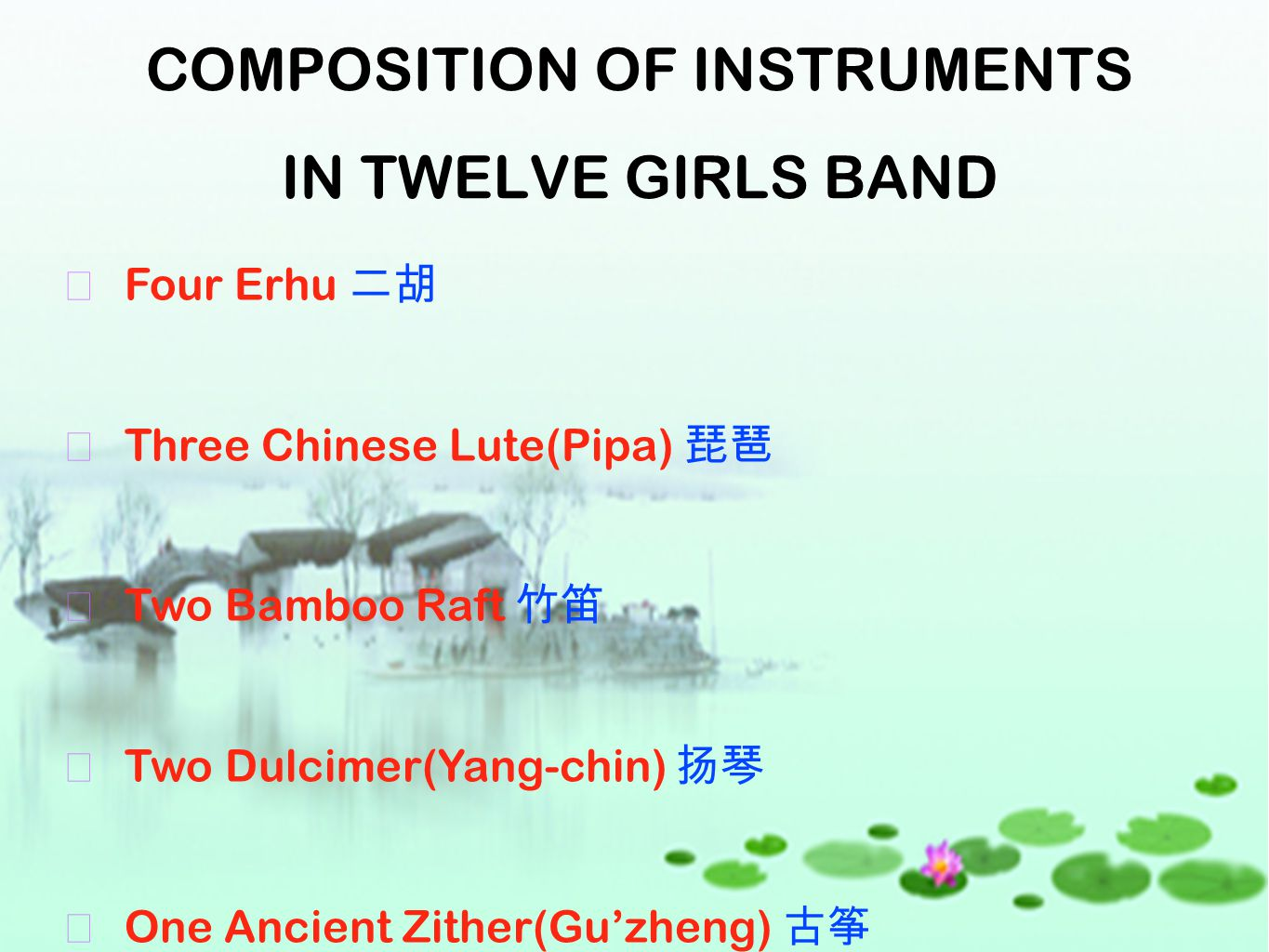 COMPOSITION OF INSTRUMENTS IN TWELVE GIRLS BAND ★ Four Erhu 二胡 ★ Three Chinese Lute(Pipa) 琵琶 ★ Two Bamboo Raft 竹笛 ★ Two Dulcimer(Yang-chin) 扬琴 ★ One A