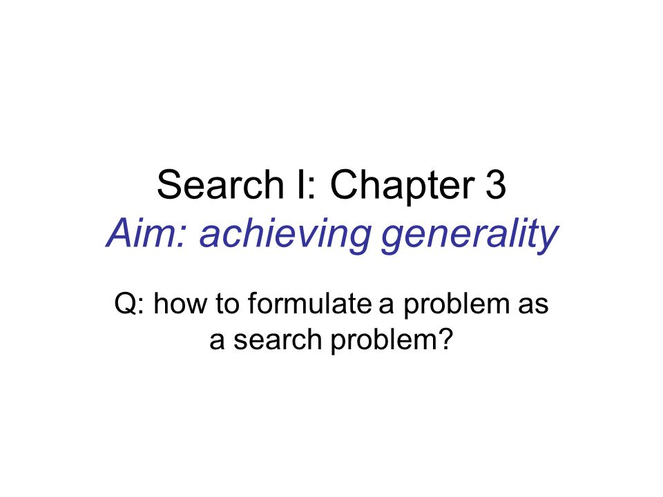 Search I: Chapter 3 Aim: achieving generality Q: how to formulate a problem as a search problem?
