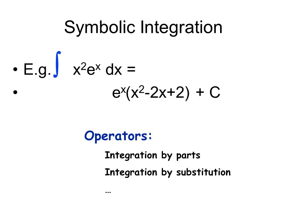 Symbolic Integration E.g. x 2 e x dx = e x (x 2 -2x+2) + C  Operators: Integration by parts Integration by substitution …