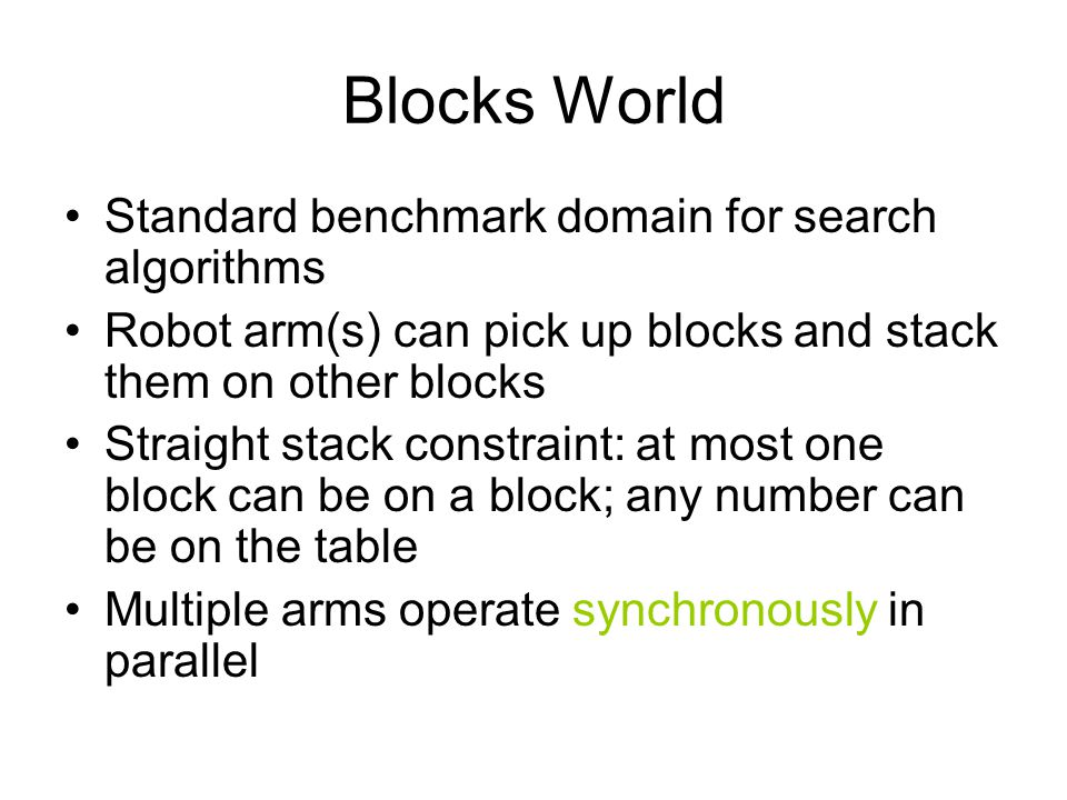 Blocks World Standard benchmark domain for search algorithms Robot arm(s) can pick up blocks and stack them on other blocks Straight stack constraint:
