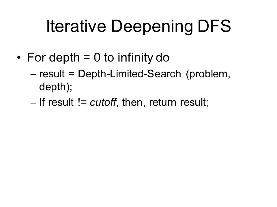 Iterative Deepening DFS For depth = 0 to infinity do –result = Depth-Limited-Search (problem, depth); –If result != cutoff, then, return result;