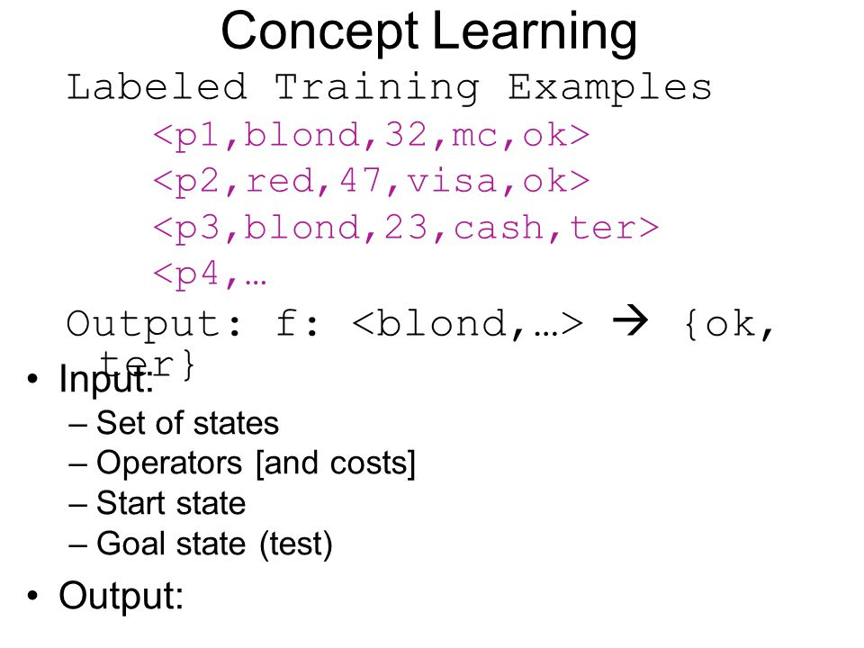 Concept Learning Labeled Training Examples <p4,… Output: f:  {ok, ter} Input: –Set of states –Operators [and costs] –Start state –Goal state (test) O