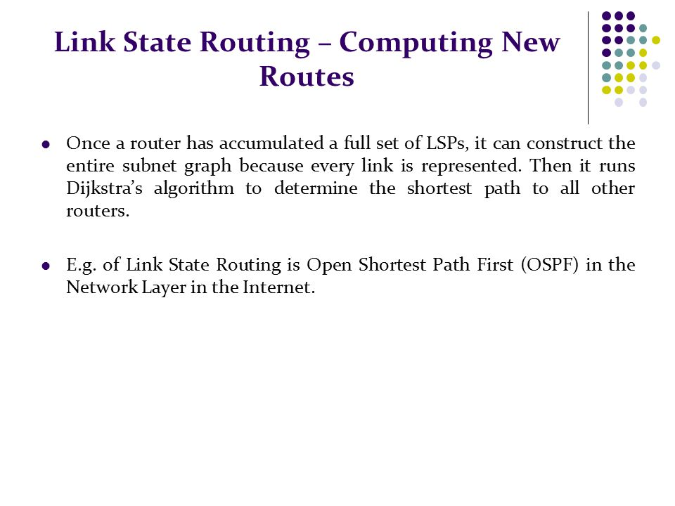 Link State Routing – Computing New Routes Once a router has accumulated a full set of LSPs, it can construct the entire subnet graph because every link is represented.