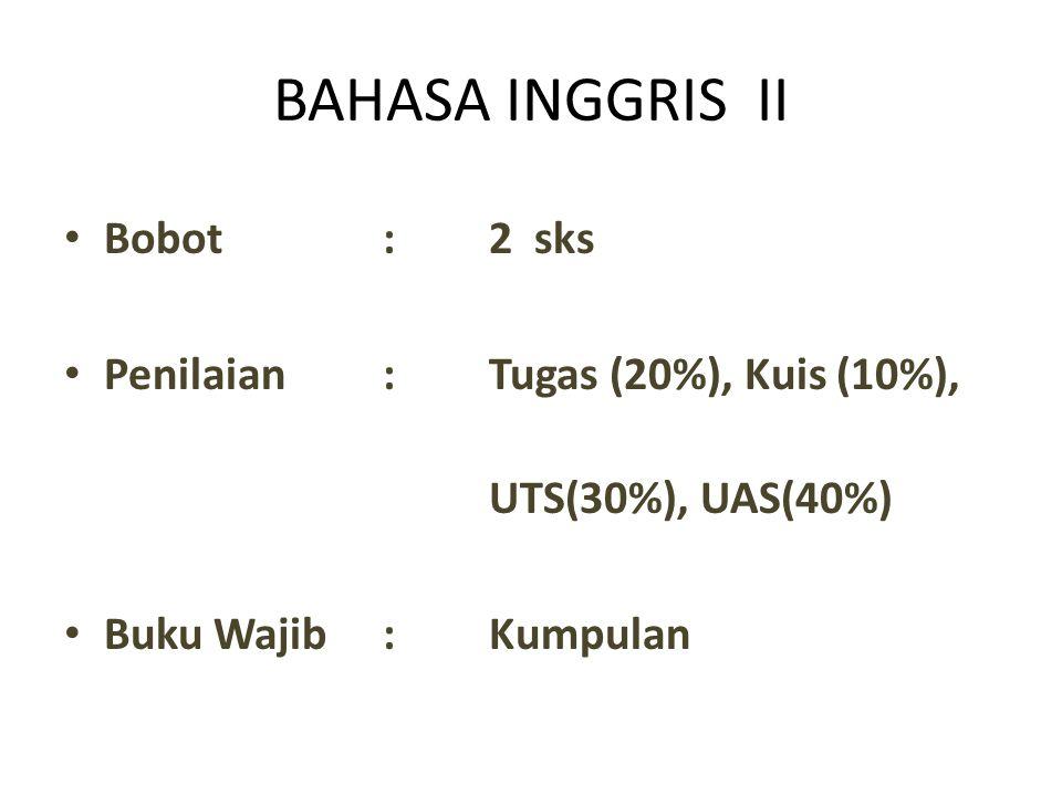 BAHASA INGGRIS II Bobot:2 sks Penilaian:Tugas (20%), Kuis (10%), UTS(30%), UAS(40%) Buku Wajib:Kumpulan
