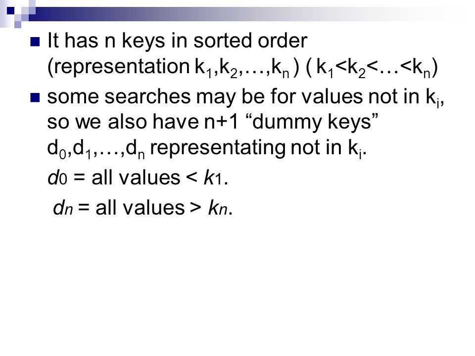 It has n keys in sorted order (representation k 1,k 2,…,k n ) ( k 1 <k 2 <…<k n ) some searches may be for values not in k i, so we also have n+1 dummy keys d 0,d 1,…,d n representating not in k i.