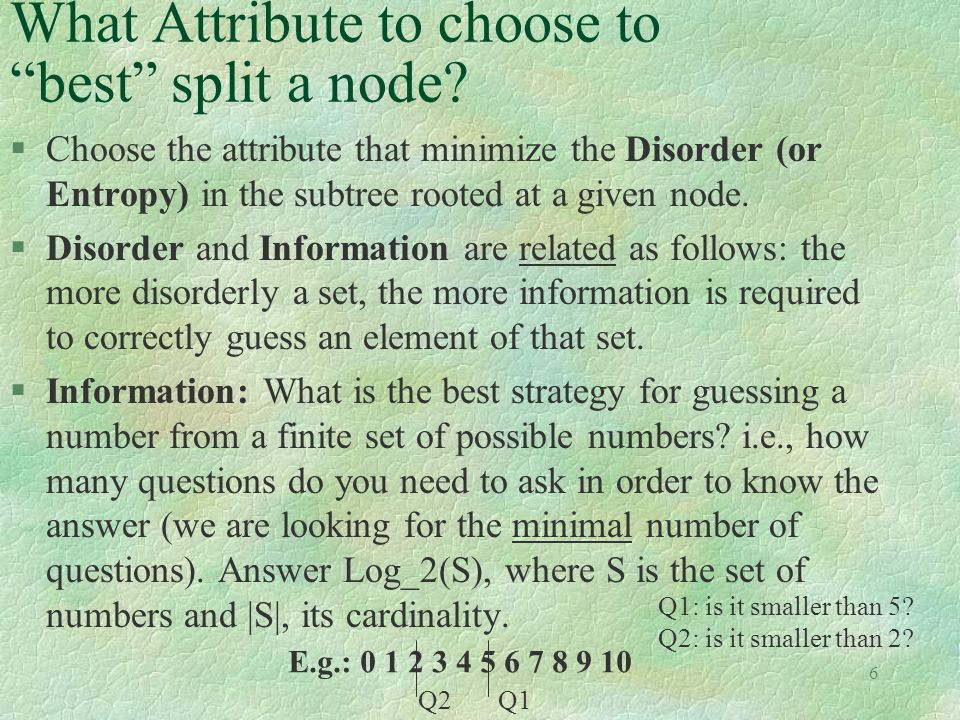 """6 What Attribute to choose to """"best"""" split a node? §Choose the attribute that minimize the Disorder (or Entropy) in the subtree rooted at a given node"""