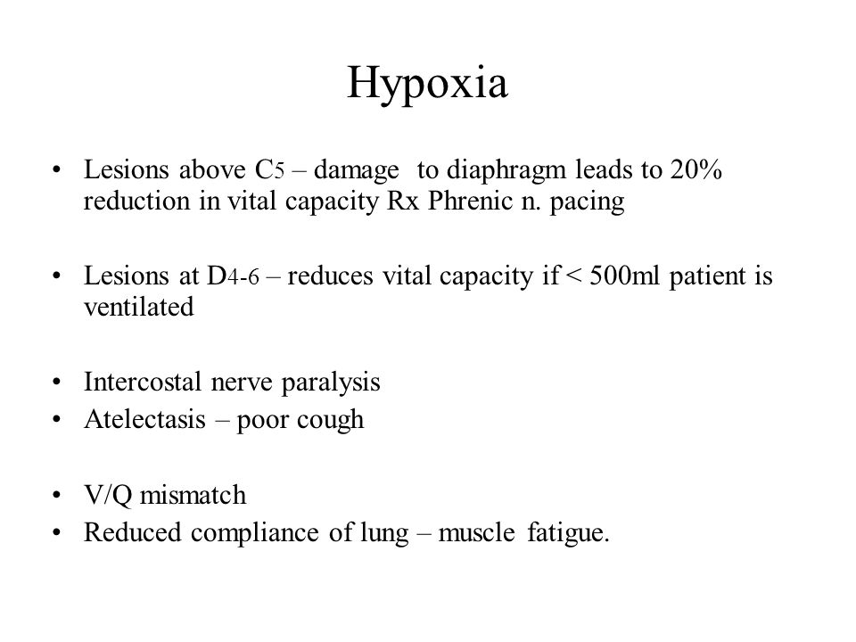 Hypoxia Lesions above C 5 – damage to diaphragm leads to 20% reduction in vital capacity Rx Phrenic n. pacing Lesions at D 4-6 – reduces vital capacit