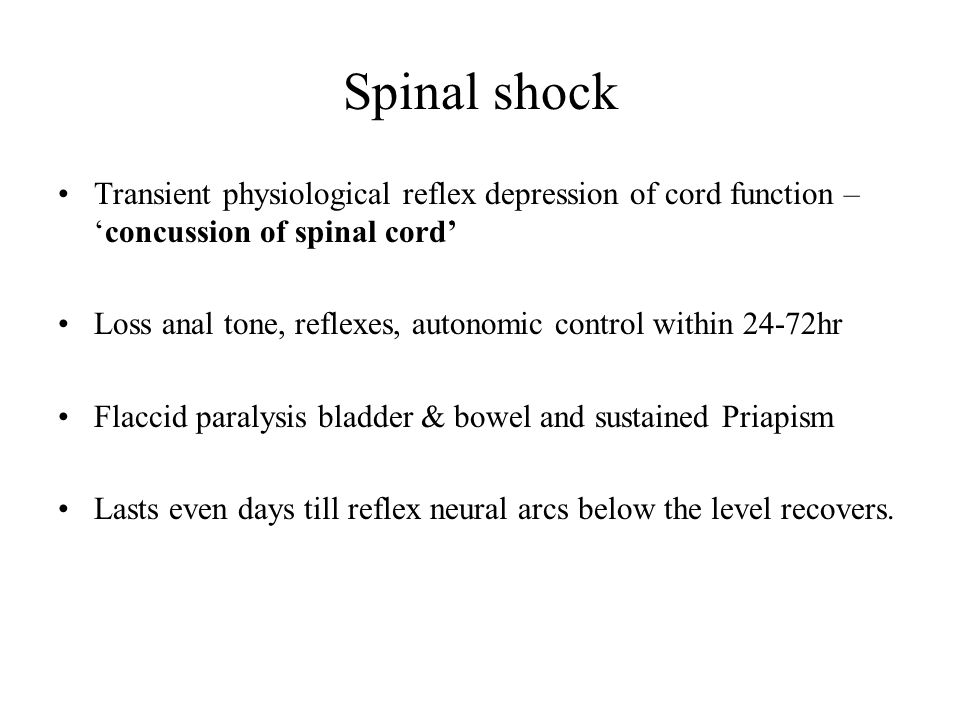 Spinal shock Transient physiological reflex depression of cord function – 'concussion of spinal cord' Loss anal tone, reflexes, autonomic control with