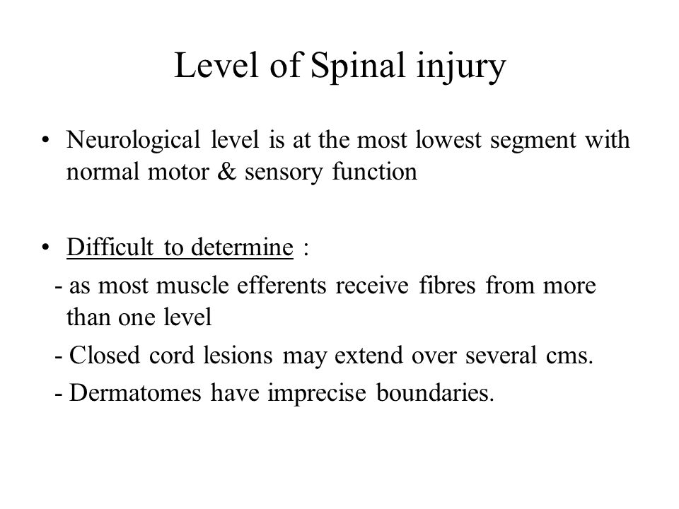 Level of Spinal injury Neurological level is at the most lowest segment with normal motor & sensory function Difficult to determine : - as most muscle efferents receive fibres from more than one level - Closed cord lesions may extend over several cms.