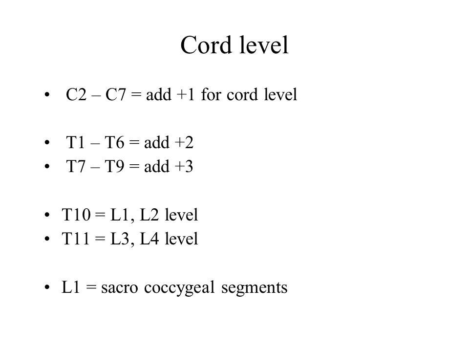 Cord level C2 – C7 = add +1 for cord level T1 – T6 = add +2 T7 – T9 = add +3 T10 = L1, L2 level T11 = L3, L4 level L1 = sacro coccygeal segments