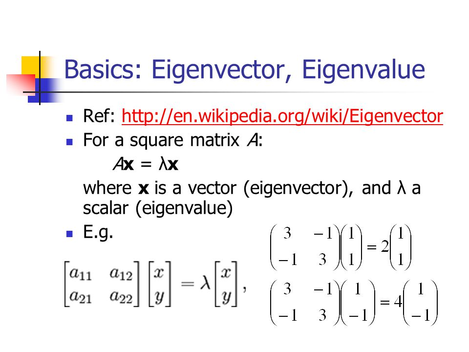 Basics: Eigenvector, Eigenvalue Ref: http://en.wikipedia.org/wiki/Eigenvectorhttp://en.wikipedia.org/wiki/Eigenvector For a square matrix A: Ax = λx w