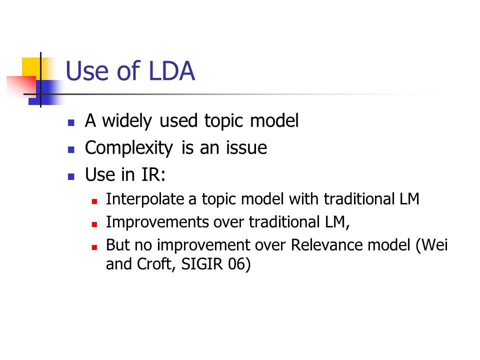Use of LDA A widely used topic model Complexity is an issue Use in IR: Interpolate a topic model with traditional LM Improvements over traditional LM,