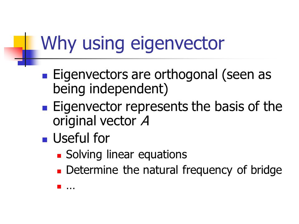 Why using eigenvector Eigenvectors are orthogonal (seen as being independent) Eigenvector represents the basis of the original vector A Useful for Sol