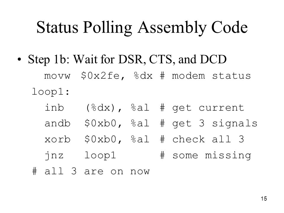 15 Status Polling Assembly Code Step 1b: Wait for DSR, CTS, and DCD movw $0x2fe, %dx# modem status loop1: inb (%dx), %al# get current andb $0xb0, %al# get 3 signals xorb $0xb0, %al# check all 3 jnz loop1# some missing # all 3 are on now
