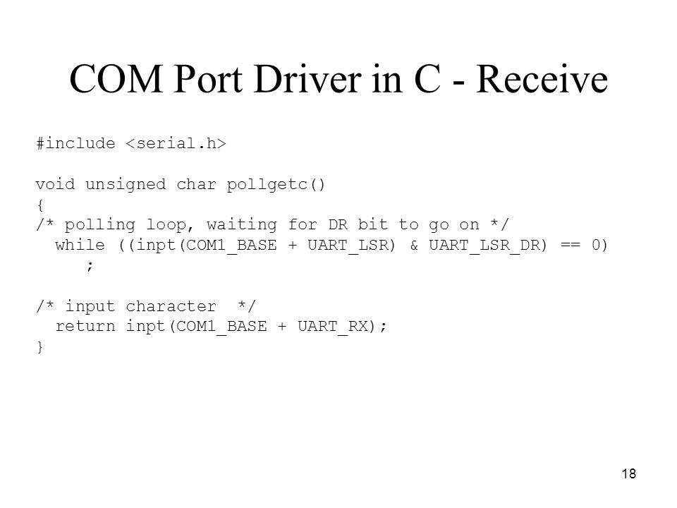 18 COM Port Driver in C - Receive #include void unsigned char pollgetc() { /* polling loop, waiting for DR bit to go on */ while ((inpt(COM1_BASE + UART_LSR) & UART_LSR_DR) == 0) ; /* input character */ return inpt(COM1_BASE + UART_RX); }