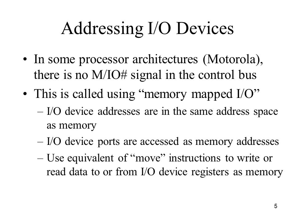 5 Addressing I/O Devices In some processor architectures (Motorola), there is no M/IO# signal in the control bus This is called using memory mapped I/O –I/O device addresses are in the same address space as memory –I/O device ports are accessed as memory addresses –Use equivalent of move instructions to write or read data to or from I/O device registers as memory