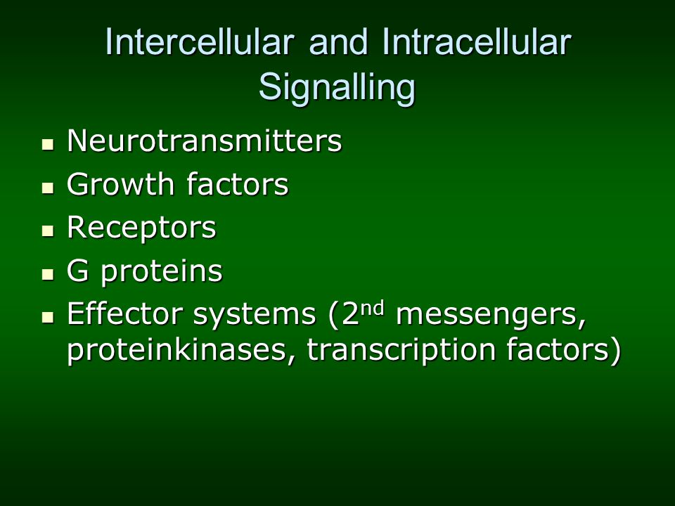 Intercellular and Intracellular Signalling Neurotransmitters Neurotransmitters Growth factors Growth factors Receptors Receptors G proteins G proteins Effector systems (2 nd messengers, proteinkinases, transcription factors) Effector systems (2 nd messengers, proteinkinases, transcription factors)
