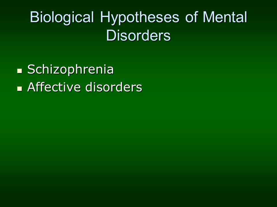 Biological Hypotheses of Mental Disorders Schizophrenia Schizophrenia Affective disorders Affective disorders