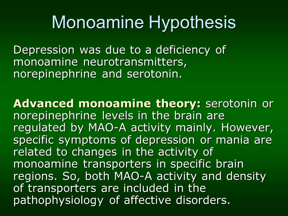 Monoamine Hypothesis Depression was due to a deficiency of monoamine neurotransmitters, norepinephrine and serotonin. Advanced monoamine theory: serot