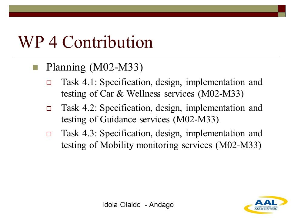 Idoia Olalde - Andago WP 4 Contribution Planning (M02-M33)  Task 4.1: Specification, design, implementation and testing of Car & Wellness services (M02-M33)  Task 4.2: Specification, design, implementation and testing of Guidance services (M02-M33)  Task 4.3: Specification, design, implementation and testing of Mobility monitoring services (M02-M33)