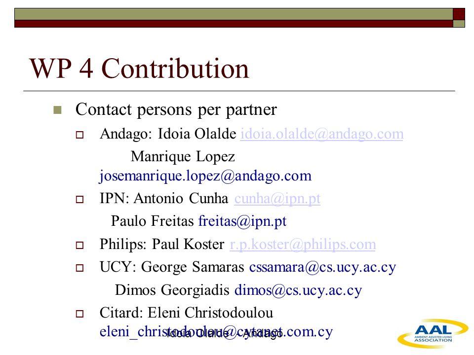 Idoia Olalde - Andago WP 4 Contribution Contact persons per partner  Andago: Idoia Olalde idoia.olalde@andago.comidoia.olalde@andago.com Manrique Lopez josemanrique.lopez@andago.com  IPN: Antonio Cunha cunha@ipn.ptcunha@ipn.pt Paulo Freitas freitas@ipn.pt  Philips: Paul Koster r.p.koster@philips.comr.p.koster@philips.com  UCY: George Samaras cssamara@cs.ucy.ac.cy Dimos Georgiadis dimos@cs.ucy.ac.cy  Citard: Eleni Christodoulou eleni_christodoulou@cytanet.com.cy