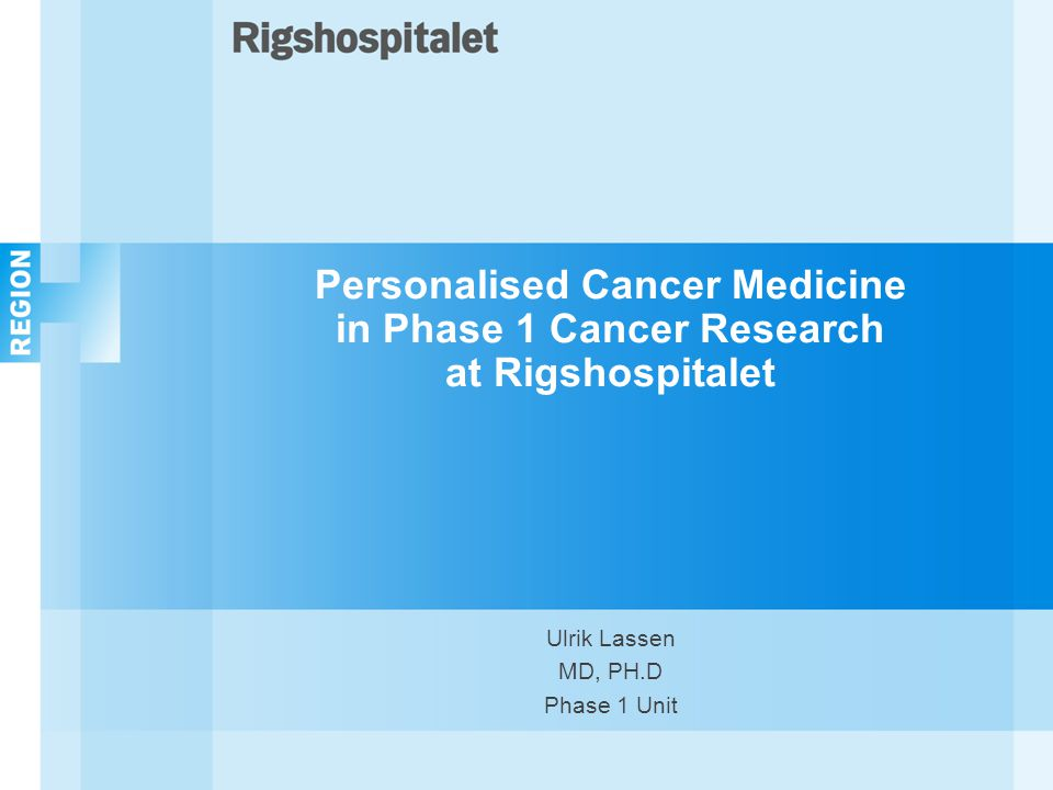 Personalised Cancer Medicine in Phase 1 Cancer Research at Rigshospitalet Ulrik Lassen MD, PH.D Phase 1 Unit