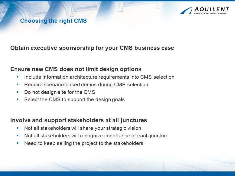 Choosing the right CMS Obtain executive sponsorship for your CMS business case Ensure new CMS does not limit design options  Include information architecture requirements into CMS selection  Require scenario-based demos during CMS selection  Do not design site for the CMS  Select the CMS to support the design goals Involve and support stakeholders at all junctures  Not all stakeholders will share your strategic vision  Not all stakeholders will recognize importance of each juncture  Need to keep selling the project to the stakeholders