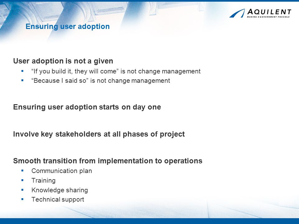 Ensuring user adoption User adoption is not a given  If you build it, they will come is not change management  Because I said so is not change management Ensuring user adoption starts on day one Involve key stakeholders at all phases of project Smooth transition from implementation to operations  Communication plan  Training  Knowledge sharing  Technical support