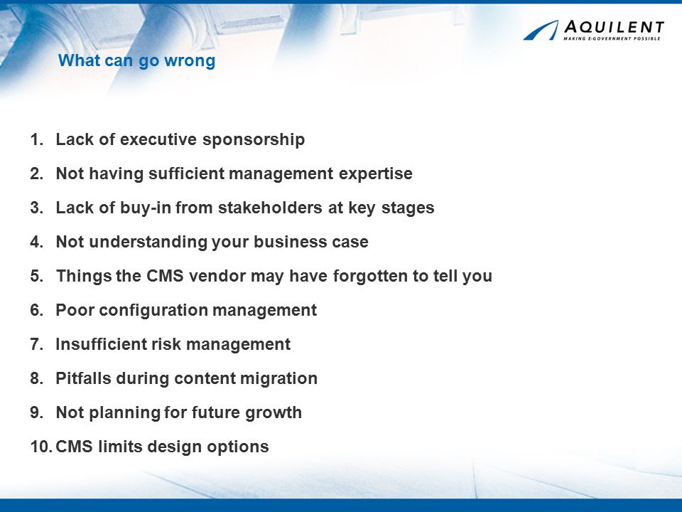What can go wrong 1.Lack of executive sponsorship 2.Not having sufficient management expertise 4.Not understanding your business case 3.Lack of buy-in from stakeholders at key stages 5.Things the CMS vendor may have forgotten to tell you 6.Poor configuration management 7.Insufficient risk management 8.Pitfalls during content migration 9.Not planning for future growth 10.CMS limits design options