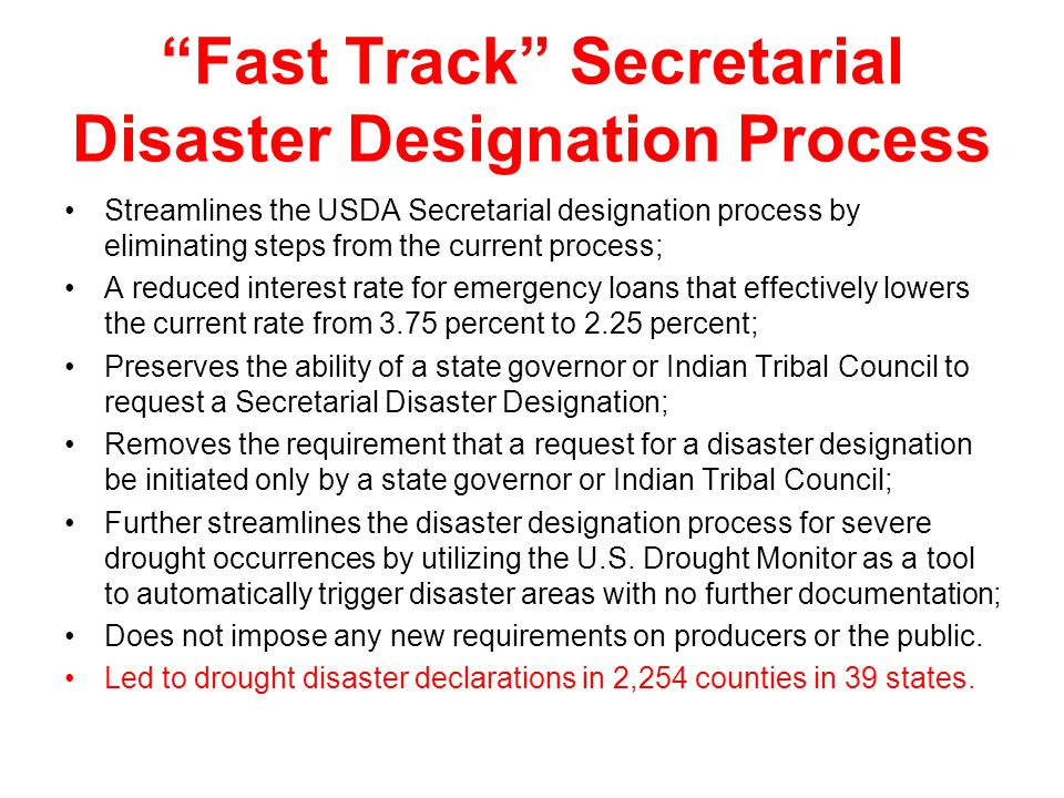 Streamlines the USDA Secretarial designation process by eliminating steps from the current process; A reduced interest rate for emergency loans that effectively lowers the current rate from 3.75 percent to 2.25 percent; Preserves the ability of a state governor or Indian Tribal Council to request a Secretarial Disaster Designation; Removes the requirement that a request for a disaster designation be initiated only by a state governor or Indian Tribal Council; Further streamlines the disaster designation process for severe drought occurrences by utilizing the U.S.