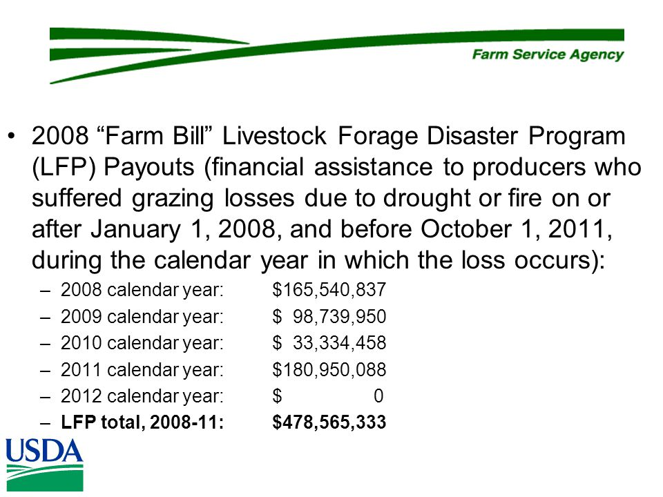2008 Farm Bill Livestock Forage Disaster Program (LFP) Payouts (financial assistance to producers who suffered grazing losses due to drought or fire on or after January 1, 2008, and before October 1, 2011, during the calendar year in which the loss occurs): –2008 calendar year:$165,540,837 –2009 calendar year:$ 98,739,950 –2010 calendar year:$ 33,334,458 –2011 calendar year:$180,950,088 –2012 calendar year:$ 0 –LFP total, 2008-11:$478,565,333
