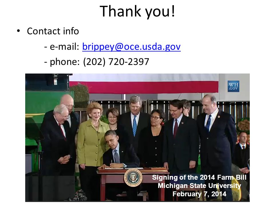 Thank you! Contact info - e-mail: brippey@oce.usda.govbrippey@oce.usda.gov - phone: (202) 720-2397 Signing of the 2014 Farm Bill Michigan State Univer