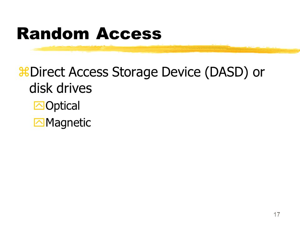 17 Random Access zDirect Access Storage Device (DASD) or disk drives yOptical yMagnetic