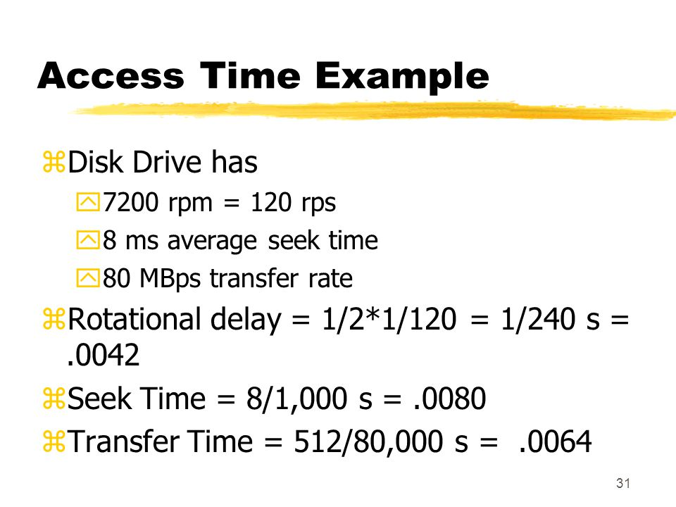 31 Access Time Example zDisk Drive has y7200 rpm = 120 rps y8 ms average seek time y80 MBps transfer rate zRotational delay = 1/2*1/120 = 1/240 s =.00