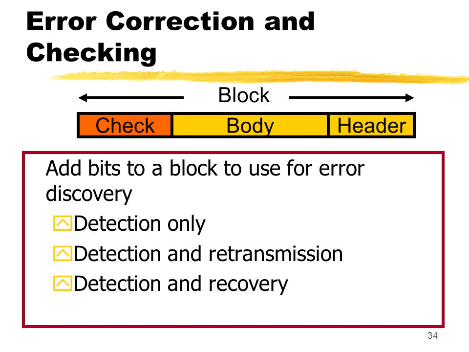 34 Error Correction and Checking Add bits to a block to use for error discovery yDetection only yDetection and retransmission yDetection and recovery