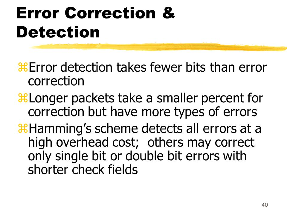 40 Error Correction & Detection zError detection takes fewer bits than error correction zLonger packets take a smaller percent for correction but have